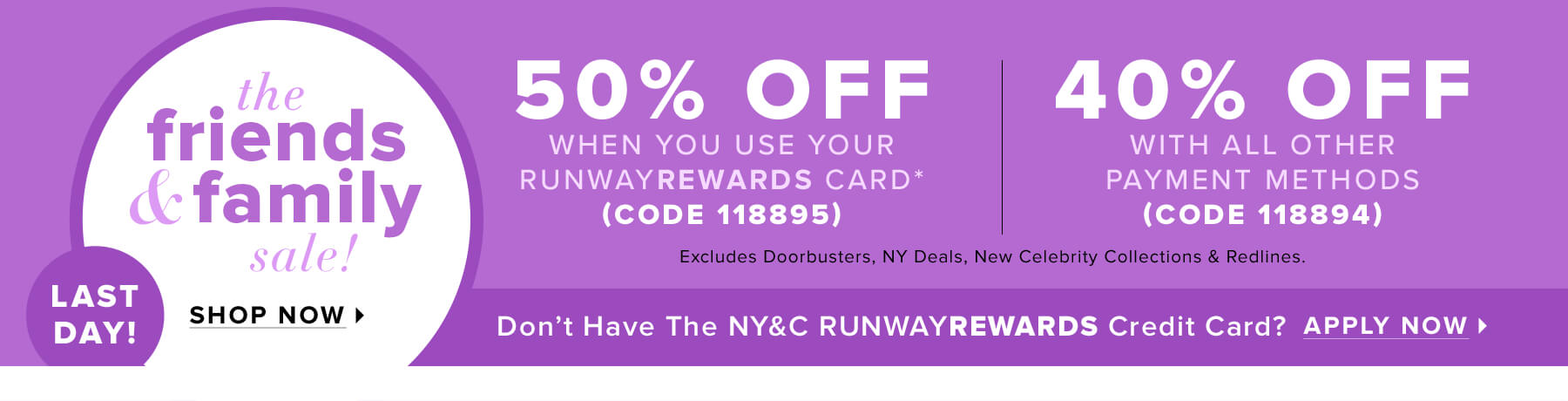 Friends & Family Sale – 50% Off with Code 118895 when You Use Your RUNWAYREWARDS Card* or 40% Off with Code 118894 with All Other Payment Methods (Excludes Doorbusters, NY Deals, New Celebrity Collections & Redlines).