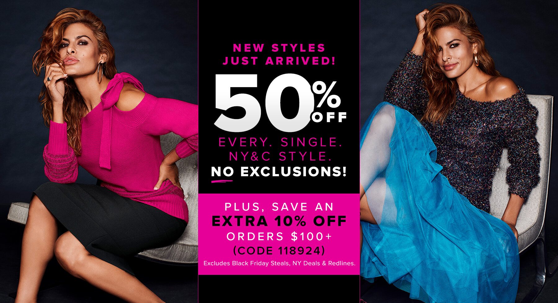 50% Off or More Everything New York & Company No Exclusions (Does Not Include New Sweet Pea or Celebrity Collections) + Save An Extra 10% Off Orders of $100 or More with Code 118924 (Excludes Black Friday Steals, NY Deals & Redlines).